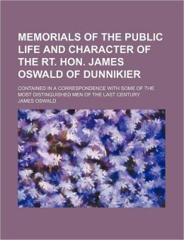 Memorials of the Public Life and Character of the Rt. Hon. James Oswald of Dunnikier; Contained in a Correspondence with Some of the Most Distinguishe