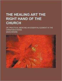 The Healing Art the Right Hand of the Church; Or, Practical Medicine an Essential Element in the Christian System