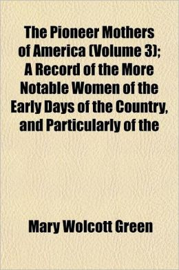 The Pioneer Mothers of America; A Record of the More Noble Women of the Early Days, and Particularly of the Colonial and Revolutionary Periods Volume