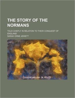 The Story of the Normans; Told Chiefly in Relation to Their Conquest of England