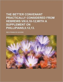 The Better Convenant Practically Considered from Hebrews VIII.6,10-12; With a Supplement on Phillipians, II.12,13.