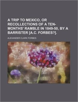 A Trip to Mexico, or Recollections of a Ten-Months' Ramble in 1849-50, by a Barrister [A.C. Forbes?].