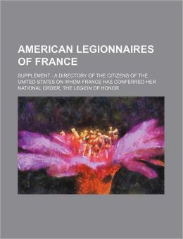 American Legionnaires of France; Supplement a Directory of the Citizens of the United States on Whom France Has Conferred Her National Order, the Legi