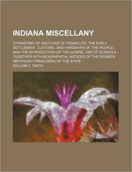 Indiana Miscellany; Consisting of Sketches of Indian Life, the Early Settlement, Customs, and Hardships of the People, and the Introduction of the Gos