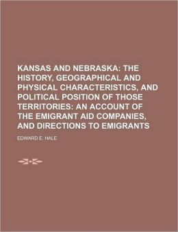 Kansas and Nebraska; The History, Geographical and Physical Characteristics, and Political Position of Those Territories an Account of the Emigrant Ai