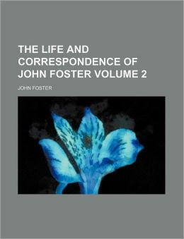 The Life and Correspondence of John Foster Volume 2