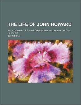 The Life of John Howard; With Comments on His Character and Philanthropic Labours