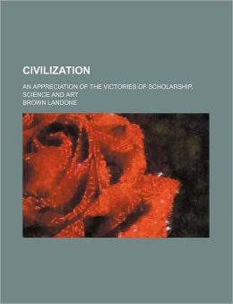 Civilization (Volume 4); An Appreciation of the Victories of Scholarship, Science and Art