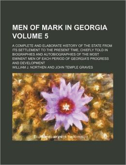 Men of Mark in Georgia Volume 5; A Complete and Elaborate History of the State from Its Settlement to the Present Time, Chiefly Told in Biographies an