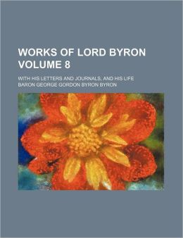 Works of Lord Byron (Volume 8); With His Letters and Journals, and His Life