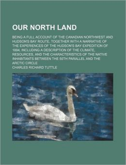Our North Land; Being a Full Account of the Canadian Northwest and Hudson's Bay Route, Together with a Narrative of the Experiences of the Hudson's Ba