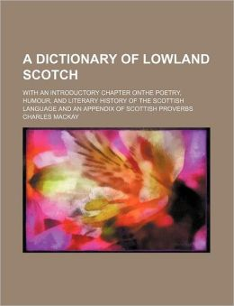 A Dictionary of Lowland Scotch; With an Introductory Chapter Onthe Poetry, Humour, and Literary History of the Scottish Language and an Appendix of
