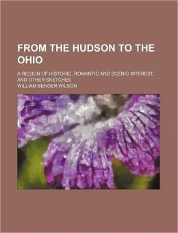 From the Hudson to the Ohio; A Region of Historic, Romantic and Scenic Interest, and Other Sketches