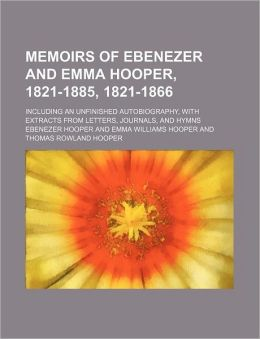 Memoirs of Ebenezer and Emma Hooper, 1821-1885, 1821-1866; Including an Unfinished Autobiography, with Extracts from Letters, Journals, and Hymns