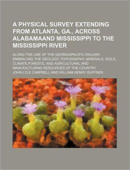 A Physical Survey Extending from Atlanta, Ga., Across Alabamaand Mississippi to the Mississippi River; Along the Line of the Georgiapacific Railway,