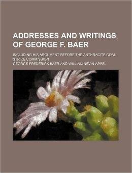 Addresses and Writings of George F. Baer; Including His Argument Before the Anthracite Coal Strike Commission