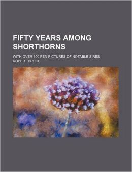 Fifty Years Among Shorthorns; With Over 300 Pen Pictures Of Notable Sires