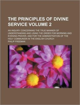 The Principles of Divine Service; An Inquiry Concerning the True Manner of Understanding and Using the Order for Morning and Evening Prayer, and for t