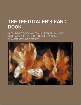 The Teetotaler's Hand-Book; In Four Parts, Being a Compilation of Valuable Information for the Use of All Classes