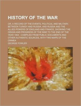 History of the War; Or, a Record of the Events, Political and Military, Between Turkey and Russia, and Russia and the Allied Powers of England and Fra