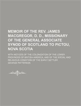 Memoir of the REV. James MacGregor, D. D., Missionary of the General Associate Synod of Scotland to Pictou, Nova Scotia; With Notices of the Colonizat