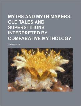 Myths And Mythmakers; Old Tales And Superstitions Interpreted By Comparative Mythology