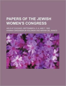 Papers of the Jewish Women's Congress; Held at Chicago, September 4, 5, 6, and 7, 1893