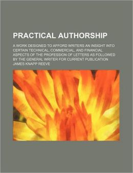 Practical Authorship; A Work Designed to Afford Writers an Insight Into Certain Technical, Commercial, and Financial Aspects of the Profession of Lett