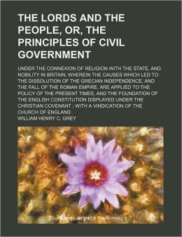 The Lords and the People, Or, the Principles of Civil Government; Under the Connexion of Religion with the State, and Nobility in Britain, Wherein the