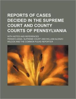 Reports of Cases Decided in the Supreme Court and County Courts of Pennsylvania; With Notes and References