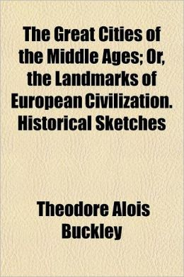 The Great Cities of the Middle Ages; Or, the Landmarks of European Civilization. Historical Sketches