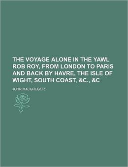 The Voyage Alone in the Yawl Rob Roy, from London to Paris and Back by Havre, the Isle of Wight, South Coast, &C., &C