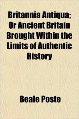 Britannia Antiqua. or Ancient Britain Brought Within the Limits of Authentic History