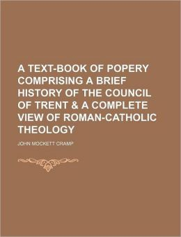 A Text-Book of Popery Comprising a Brief History of the Council of Trent & a Complete View of Roman-Catholic Theology