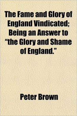 The Fame and Glory of England Vindicated; Being an Answer to the Glory and Shame of England.