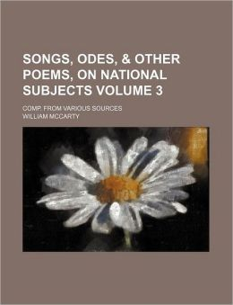 Songs, Odes, & Other Poems, on National Subjects Volume 3; Comp. from Various Sources