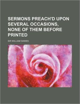 Sermons Preach'd Upon Several Occasions, None of Them Before Printed