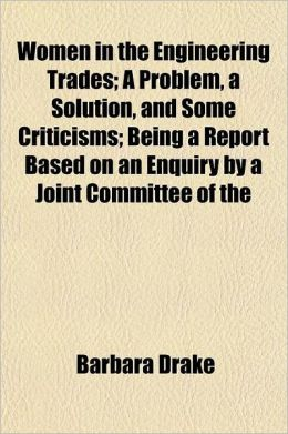 Women in the Engineering Trades; A Problem, a Solution, and Some Criticisms; Being a Report Based on an Enquiry by a Joint Committee of the Fabian Res