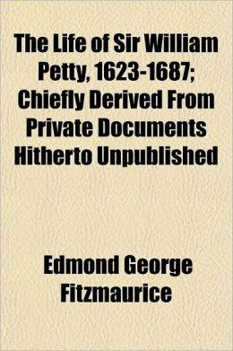 The Life of Sir William Petty, 1623-1687; Chiefly Derived from Private Documents Hitherto Unpublished