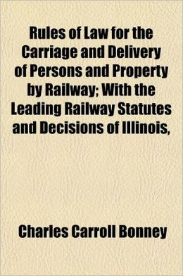 Rules of Law for the Carriage and Delivery of Persons and Property by Railway; With the Leading Railway Statutes and Decisions of Illinois, Indiana, M