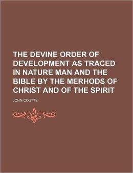 The Devine Order of Development as Traced in Nature Man and the Bible by the Merhods of Christ and of the Spirit