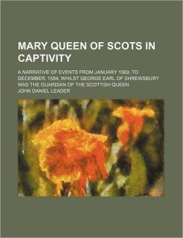 Mary Queen Of Scots In Captivity; A Narrative Of Events From January 1569, To December, 1584, Whilst George Earl Of Shrewsbury Was The Guardian