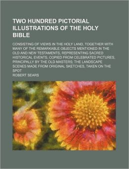 Two Hundred Pictorial Illustrations of the Holy Bible; Consisting of Views in the Holy Land, Together with Many of the Remarkable Objects Mentioned in