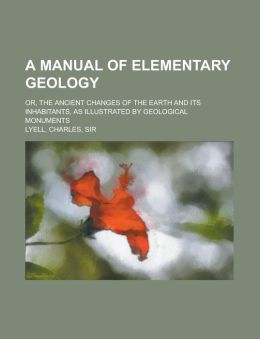 A Manual of Elementary Geology; Or, the Ancient Changes of the Earth and Its Inhabitants, as Illustrated by Geological Monuments