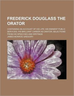 Frederick Douglass the Orator; Containing an Account of His Life His Eminent Public Services His Brilliant Career as Orator Selections from His Speech