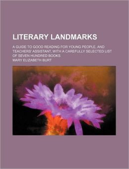 Literary Landmarks; A Guide to Good Reading for Young People, and Teachers' Assistant, with a Carefully Selected List of Seven Hundred Books