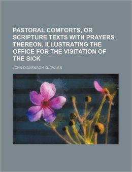 Pastoral Comforts, or Scripture Texts with Prayers Thereon, Illustrating the Office for the Visitation of the Sick