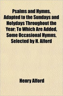 Psalms and Hymns, Adapted to the Sundays and Holydays Throughout the Year; To Which Are Added, Some Occasional Hymns, Selected by H. Alford