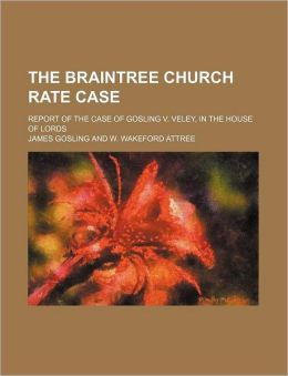 The Braintree Church Rate Case; Report of the Case of Gosling V. Veley, in the House of Lords