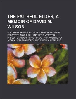 The Faithful Elder, a Memoir of David M. Wilson; For Thirty Years a Ruling Elder in the Fourth Presbyterian Church, and in the Western Presbyterian Ch